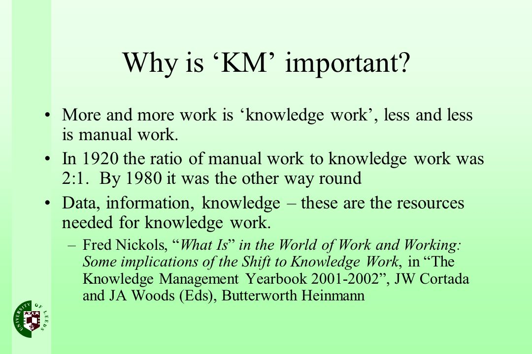Why is KM important? More and more work is knowledge work, less and less is manual work. In 1920 the ratio of manual work to knowledge work was 2:1. B