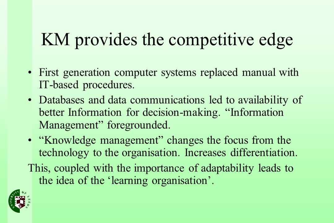 KM provides the competitive edge First generation computer systems replaced manual with IT-based procedures.