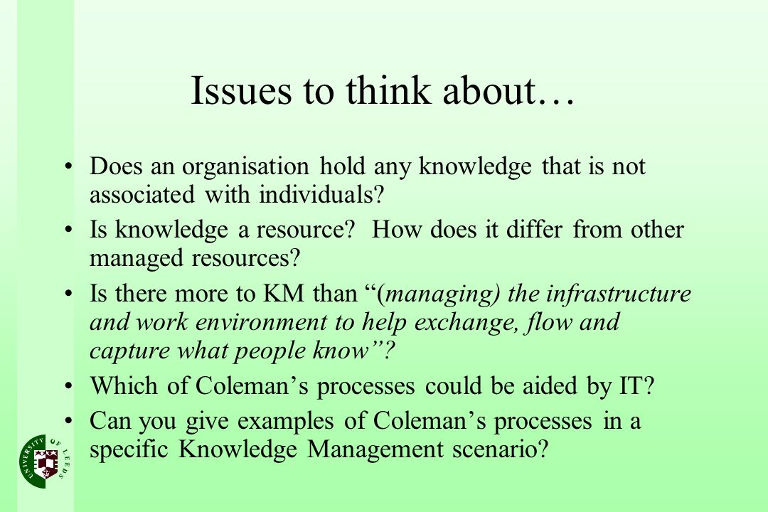 Issues to think about… Does an organisation hold any knowledge that is not associated with individuals? Is knowledge a resource? How does it differ fr