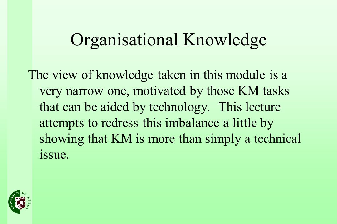 Organisational Knowledge The view of knowledge taken in this module is a very narrow one, motivated by those KM tasks that can be aided by technology.