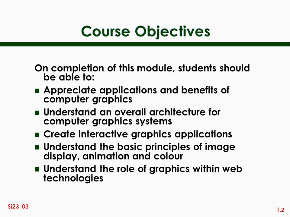 1.2 Si23_03 Course Objectives On completion of this module, students should be able to: n Appreciate applications and benefits of computer graphics n