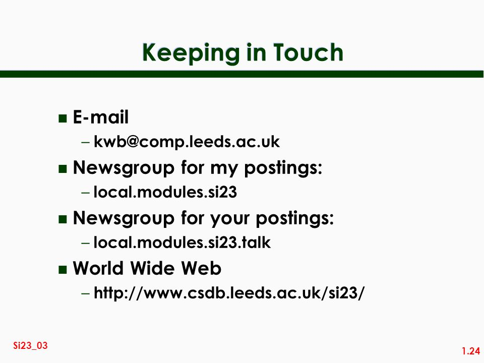 1.24 Si23_03 Keeping in Touch n E-mail – kwb@comp.leeds.ac.uk n Newsgroup for my postings: – local.modules.si23 n Newsgroup for your postings: – local