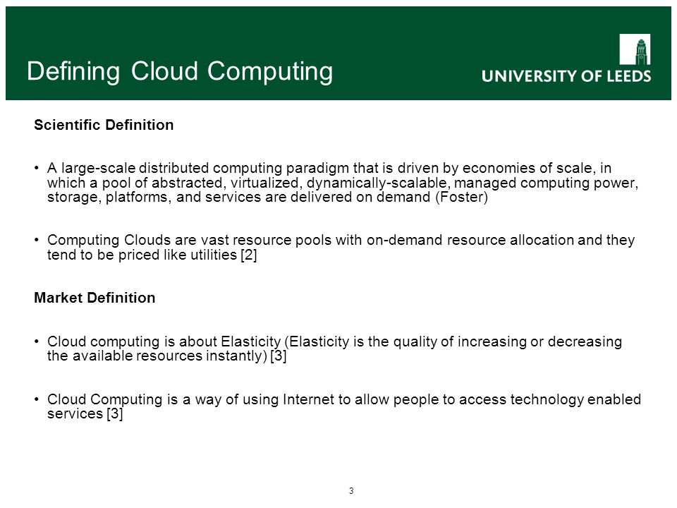 3 Defining Cloud Computing Scientific Definition A large-scale distributed computing paradigm that is driven by economies of scale, in which a pool of