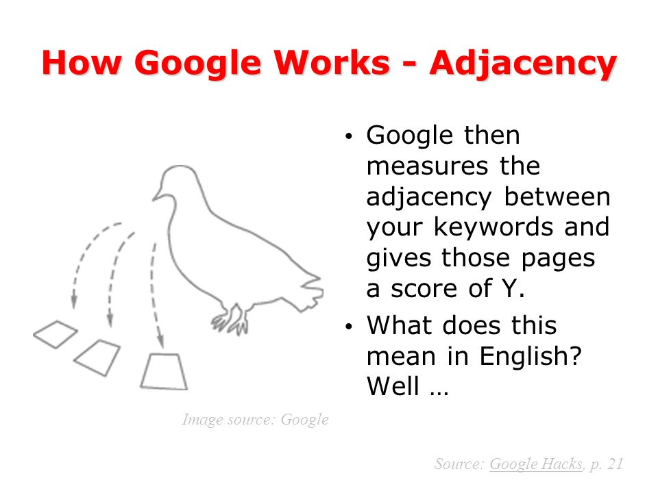 The Order of Your Keywords Matters When you conduct a search at Google, it searches for –Phrases, then –Adjacency, then –Weights.