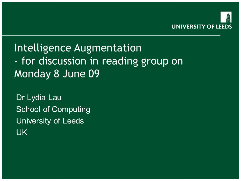 Intelligence Augmentation - for discussion in reading group on Monday 8 June 09 Dr Lydia Lau School of Computing University of Leeds UK