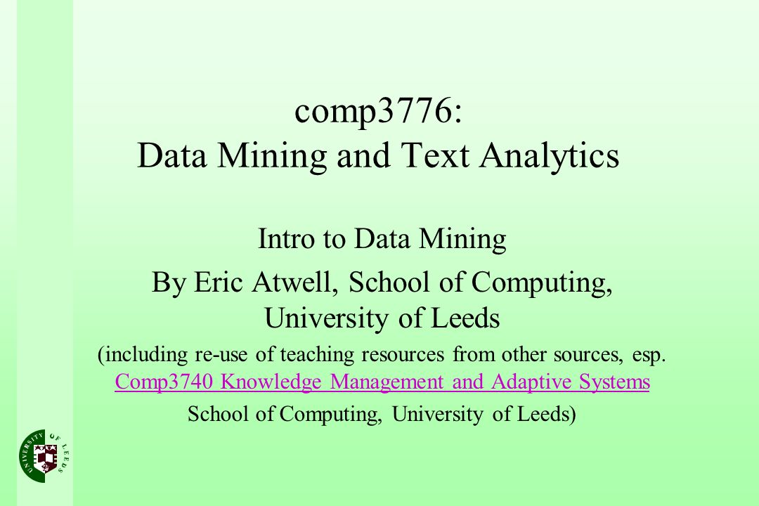 comp3776: Data Mining and Text Analytics Intro to Data Mining By Eric Atwell, School of Computing, University of Leeds (including re-use of teaching resources from other sources, esp.