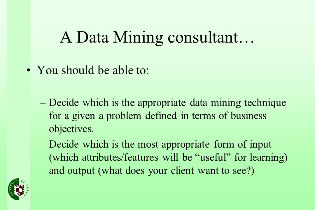 A Data Mining consultant… You should be able to: –Decide which is the appropriate data mining technique for a given a problem defined in terms of business objectives.