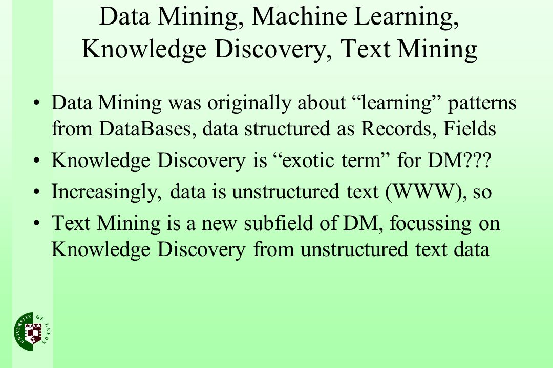 Data Mining, Machine Learning, Knowledge Discovery, Text Mining Data Mining was originally about learning patterns from DataBases, data structured as Records, Fields Knowledge Discovery is exotic term for DM .