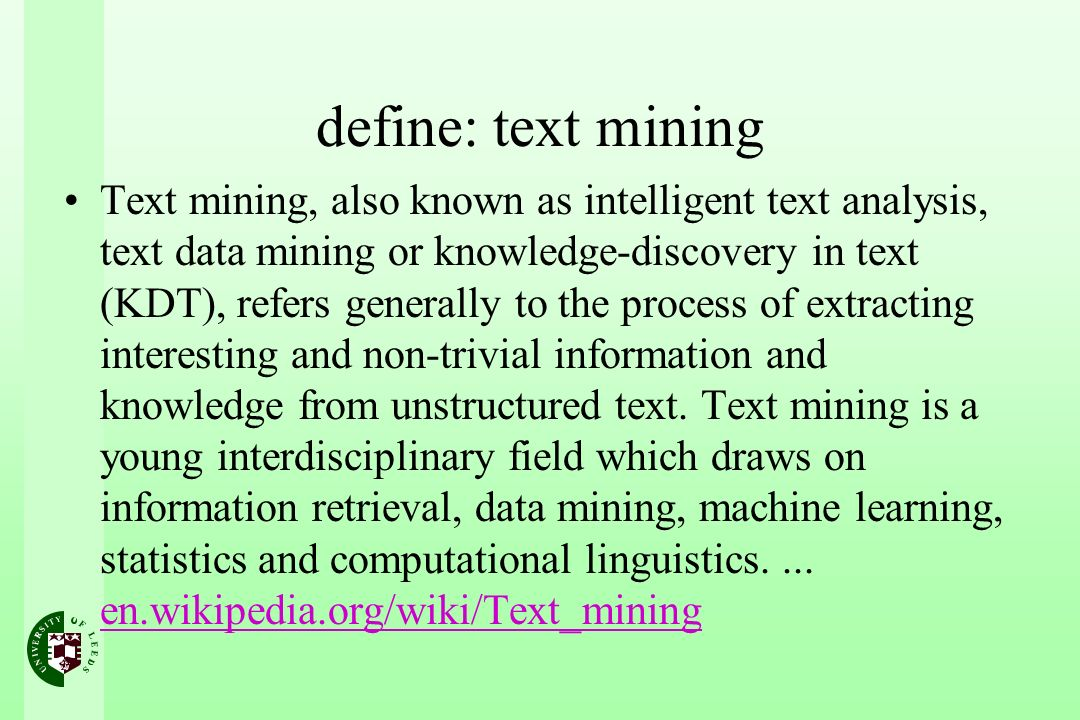define: text mining Text mining, also known as intelligent text analysis, text data mining or knowledge-discovery in text (KDT), refers generally to the process of extracting interesting and non-trivial information and knowledge from unstructured text.