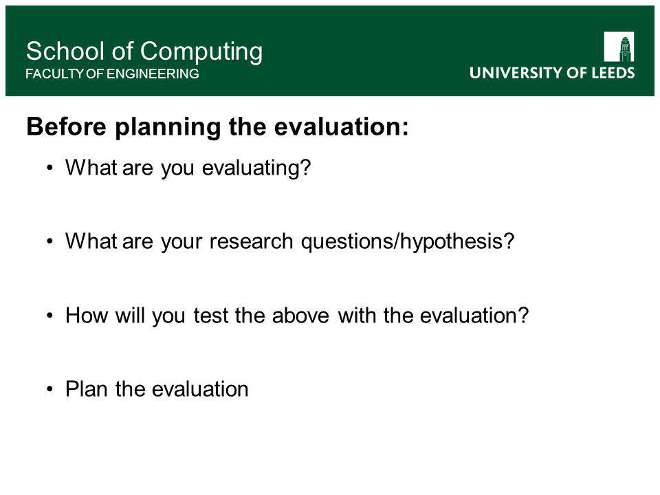 School of Computing FACULTY OF ENGINEERING Before planning the evaluation: What are you evaluating.