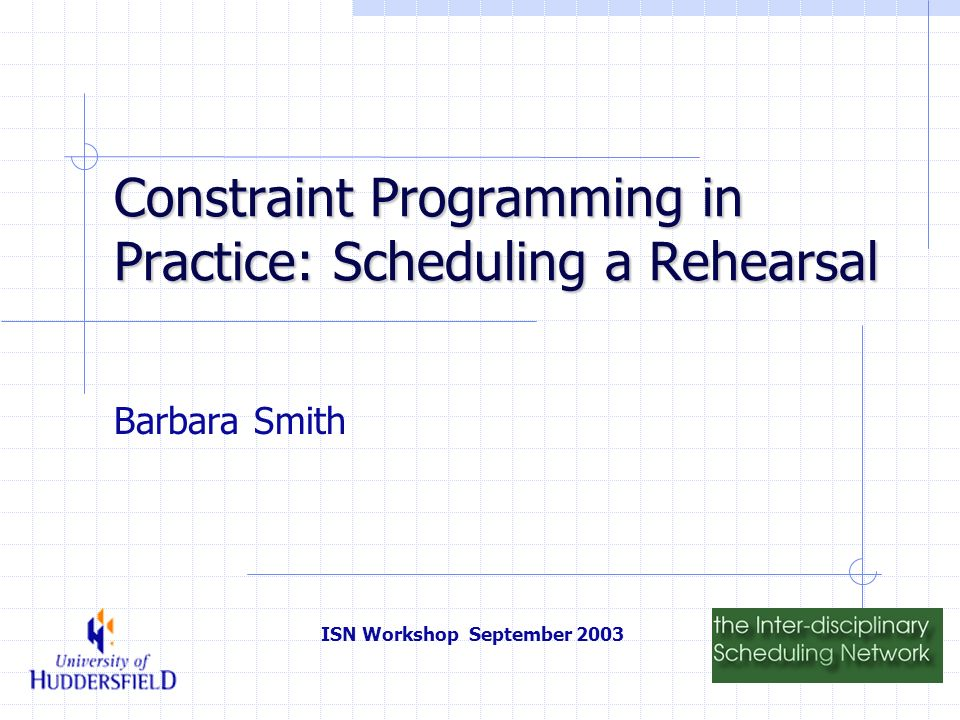 ISN Workshop September 2003 Constraint Programming in Practice: Scheduling a Rehearsal Barbara Smith