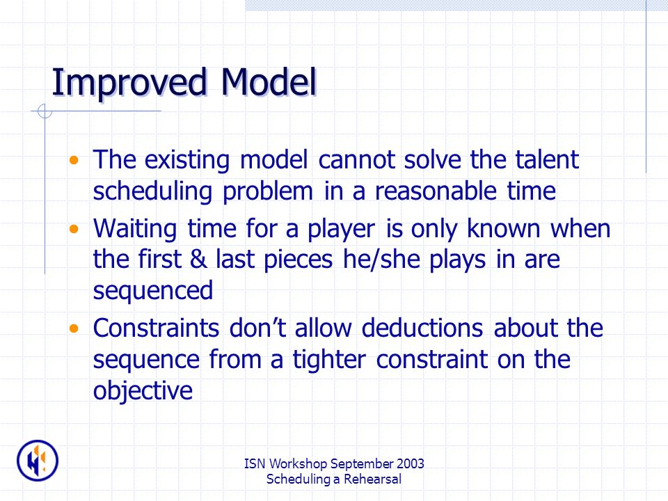 ISN Workshop September 2003 Scheduling a Rehearsal Improved Model The existing model cannot solve the talent scheduling problem in a reasonable time Waiting time for a player is only known when the first & last pieces he/she plays in are sequenced Constraints dont allow deductions about the sequence from a tighter constraint on the objective