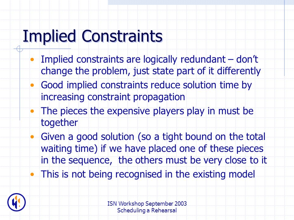 ISN Workshop September 2003 Scheduling a Rehearsal Implied Constraints Implied constraints are logically redundant – dont change the problem, just state part of it differently Good implied constraints reduce solution time by increasing constraint propagation The pieces the expensive players play in must be together Given a good solution (so a tight bound on the total waiting time) if we have placed one of these pieces in the sequence, the others must be very close to it This is not being recognised in the existing model