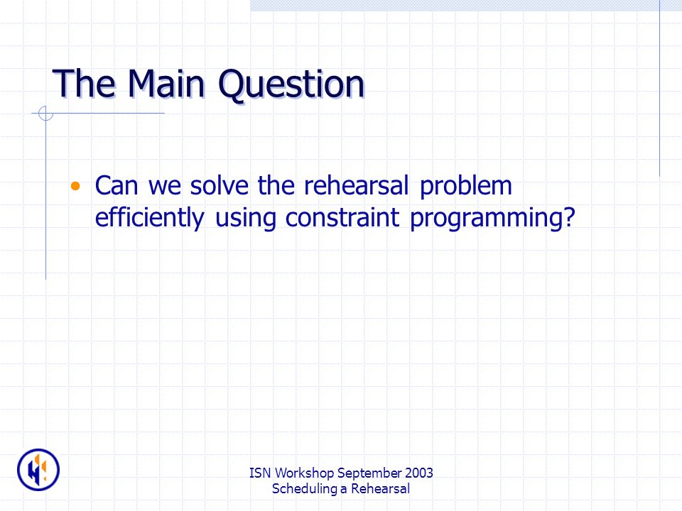 ISN Workshop September 2003 Scheduling a Rehearsal The Main Question Can we solve the rehearsal problem efficiently using constraint programming?