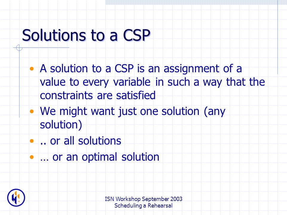 ISN Workshop September 2003 Scheduling a Rehearsal Solutions to a CSP A solution to a CSP is an assignment of a value to every variable in such a way that the constraints are satisfied We might want just one solution (any solution)..