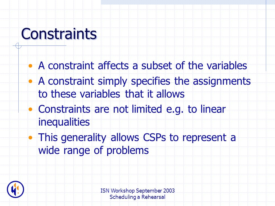 ISN Workshop September 2003 Scheduling a Rehearsal Constraints A constraint affects a subset of the variables A constraint simply specifies the assignments to these variables that it allows Constraints are not limited e.g.