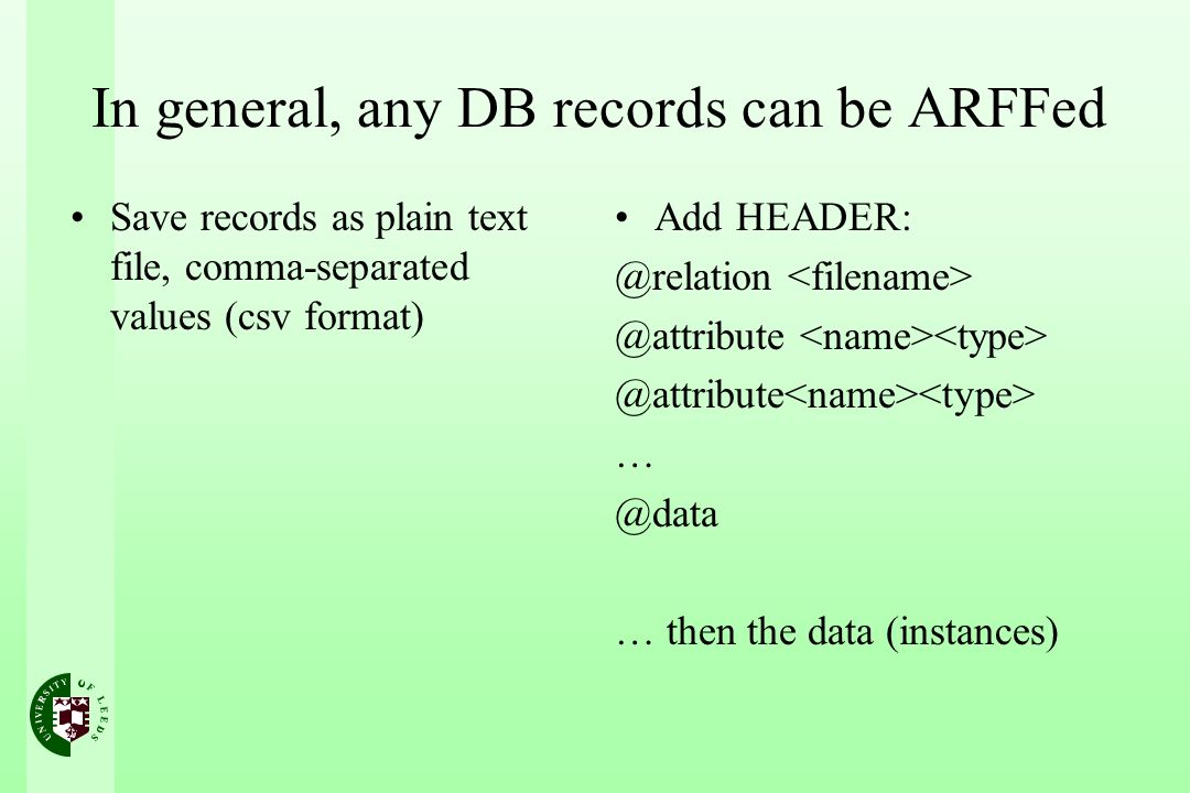 In general, any DB records can be ARFFed Save records as plain text file, comma-separated values (csv format) Add HEADER: @relation @attribute … @data