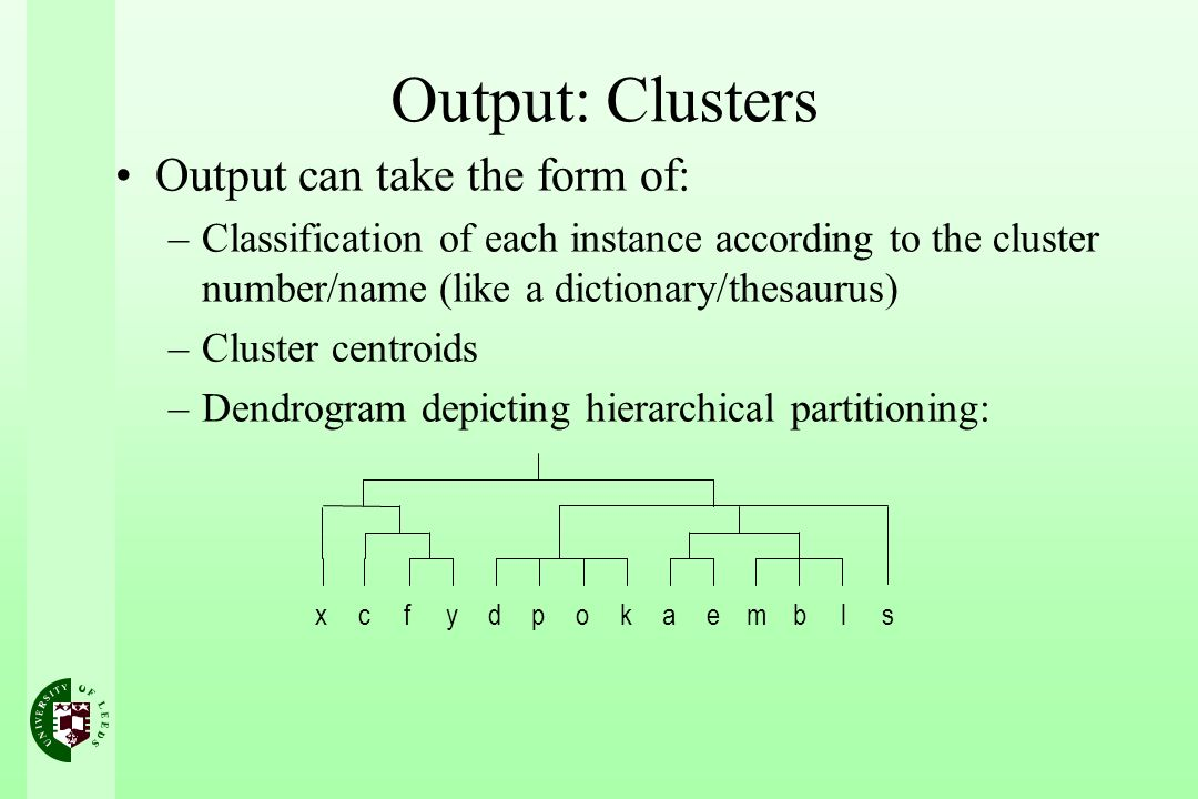 Output: Clusters Output can take the form of: –Classification of each instance according to the cluster number/name (like a dictionary/thesaurus) –Clu