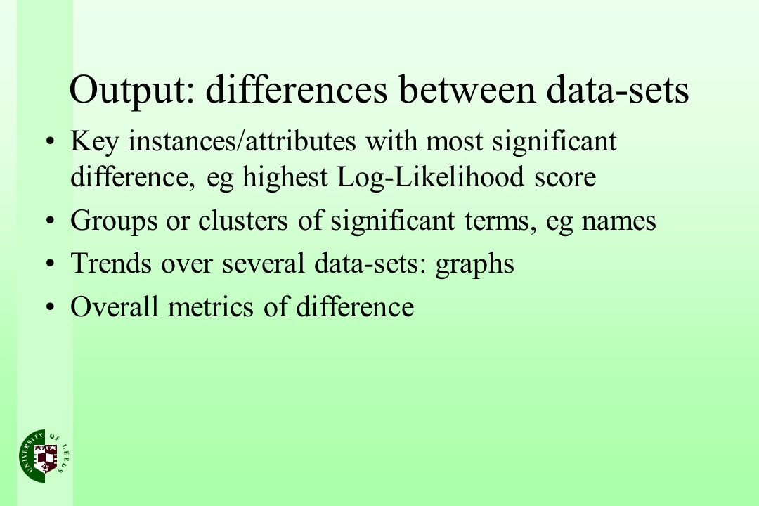 Output: differences between data-sets Key instances/attributes with most significant difference, eg highest Log-Likelihood score Groups or clusters of