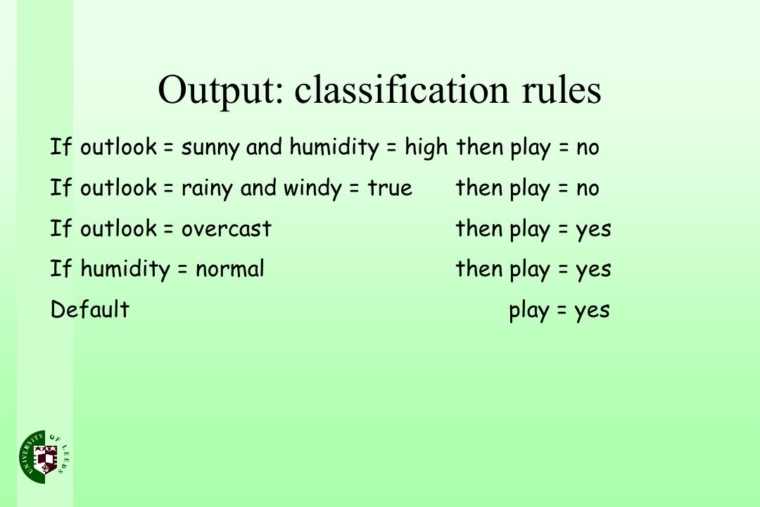Output: classification rules If outlook = sunny and humidity = high then play = no If outlook = rainy and windy = true then play = no If outlook = ove
