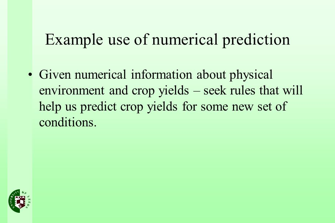 Example use of numerical prediction Given numerical information about physical environment and crop yields – seek rules that will help us predict crop