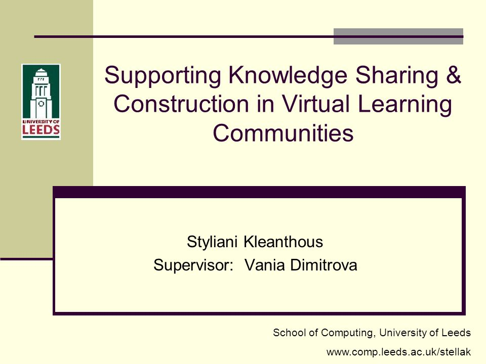 Supporting Knowledge Sharing & Construction in Virtual Learning Communities Styliani Kleanthous Supervisor: Vania Dimitrova School of Computing, University of Leeds www.comp.leeds.ac.uk/stellak