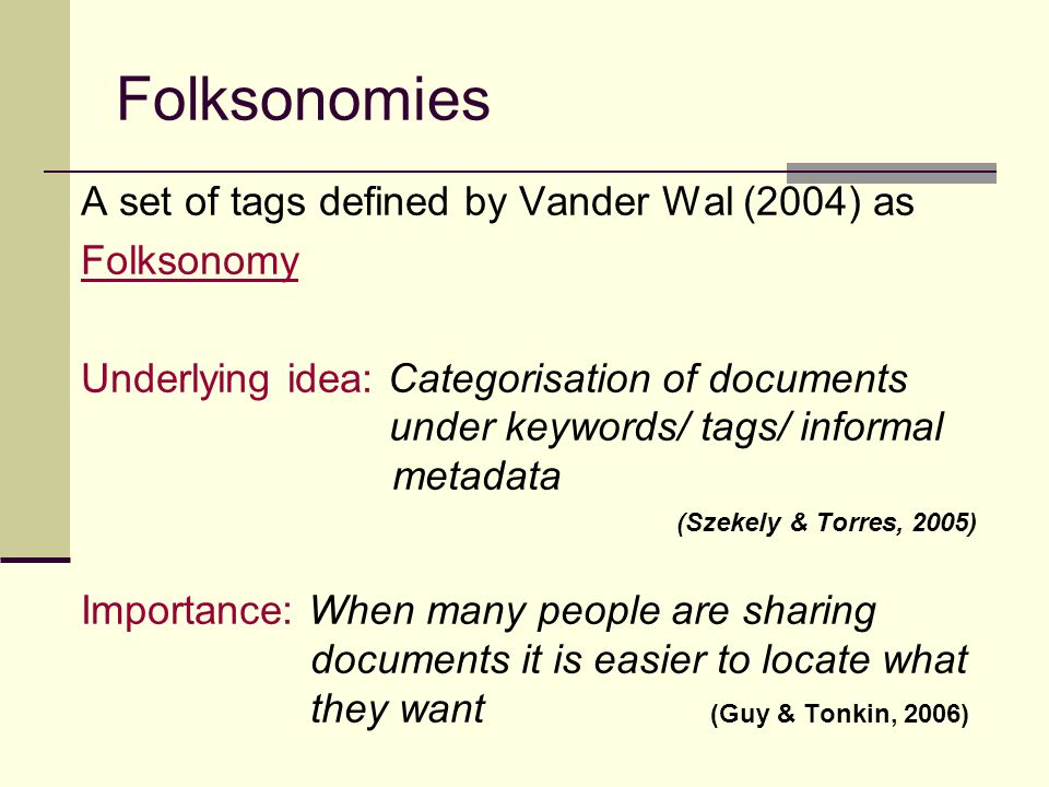 Folksonomies A set of tags defined by Vander Wal (2004) as Folksonomy Underlying idea: Categorisation of documents under keywords/ tags/ informal metadata (Szekely & Torres, 2005) Importance: When many people are sharing documents it is easier to locate what they want (Guy & Tonkin, 2006)