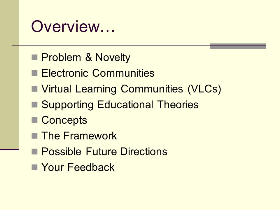 Overview… Problem & Novelty Electronic Communities Virtual Learning Communities (VLCs) Supporting Educational Theories Concepts The Framework Possible Future Directions Your Feedback