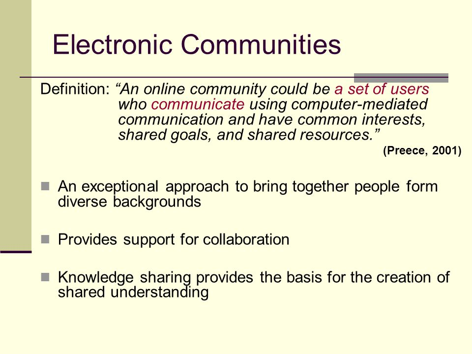 Electronic Communities Definition: An online community could be a set of users who communicate using computer-mediated communication and have common interests, shared goals, and shared resources.