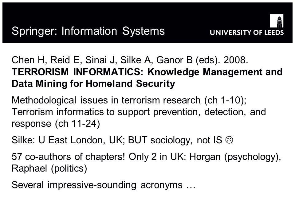 Springer: Information Systems Chen H, Reid E, Sinai J, Silke A, Ganor B (eds). 2008. TERRORISM INFORMATICS: Knowledge Management and Data Mining for H
