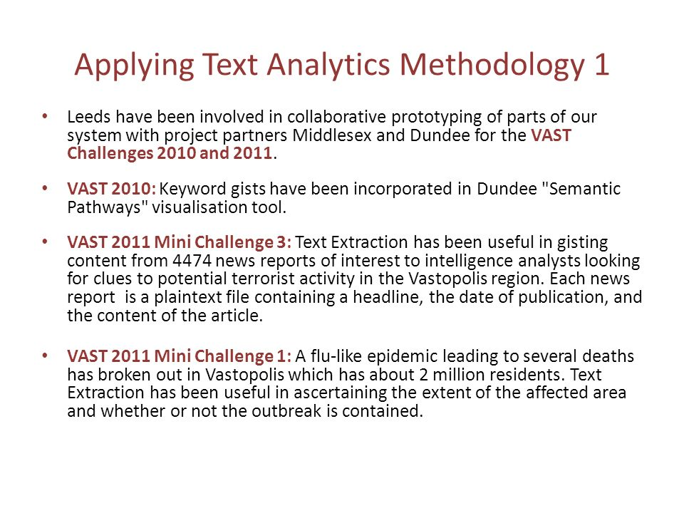 Applying Text Analytics Methodology 1 Leeds have been involved in collaborative prototyping of parts of our system with project partners Middlesex and Dundee for the VAST Challenges 2010 and 2011.