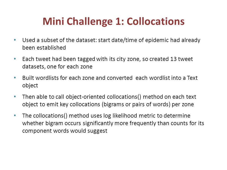 Mini Challenge 1: Collocations Used a subset of the dataset: start date/time of epidemic had already been established Each tweet had been tagged with its city zone, so created 13 tweet datasets, one for each zone Built wordlists for each zone and converted each wordlist into a Text object Then able to call object-oriented collocations() method on each text object to emit key collocations (bigrams or pairs of words) per zone The collocations() method uses log likelihood metric to determine whether bigram occurs significantly more frequently than counts for its component words would suggest