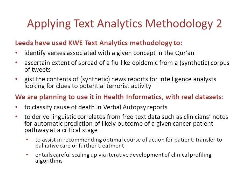 Applying Text Analytics Methodology 2 Leeds have used KWE Text Analytics methodology to: identify verses associated with a given concept in the Quran ascertain extent of spread of a flu-like epidemic from a (synthetic) corpus of tweets gist the contents of (synthetic) news reports for intelligence analysts looking for clues to potential terrorist activity We are planning to use it in Health Informatics, with real datasets: to classify cause of death in Verbal Autopsy reports to derive linguistic correlates from free text data such as clinicians notes for automatic prediction of likely outcome of a given cancer patient pathway at a critical stage to assist in recommending optimal course of action for patient: transfer to palliative care or further treatment entails careful scaling up via iterative development of clinical profiling algorithms