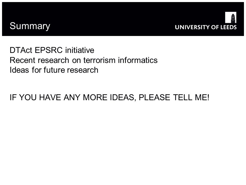 Summary DTAct EPSRC initiative Recent research on terrorism informatics Ideas for future research IF YOU HAVE ANY MORE IDEAS, PLEASE TELL ME!