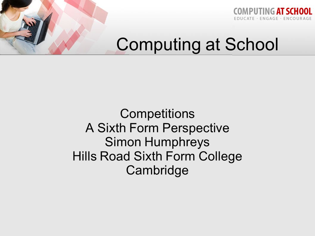 Computing at School Competitions A Sixth Form Perspective Simon Humphreys Hills Road Sixth Form College Cambridge