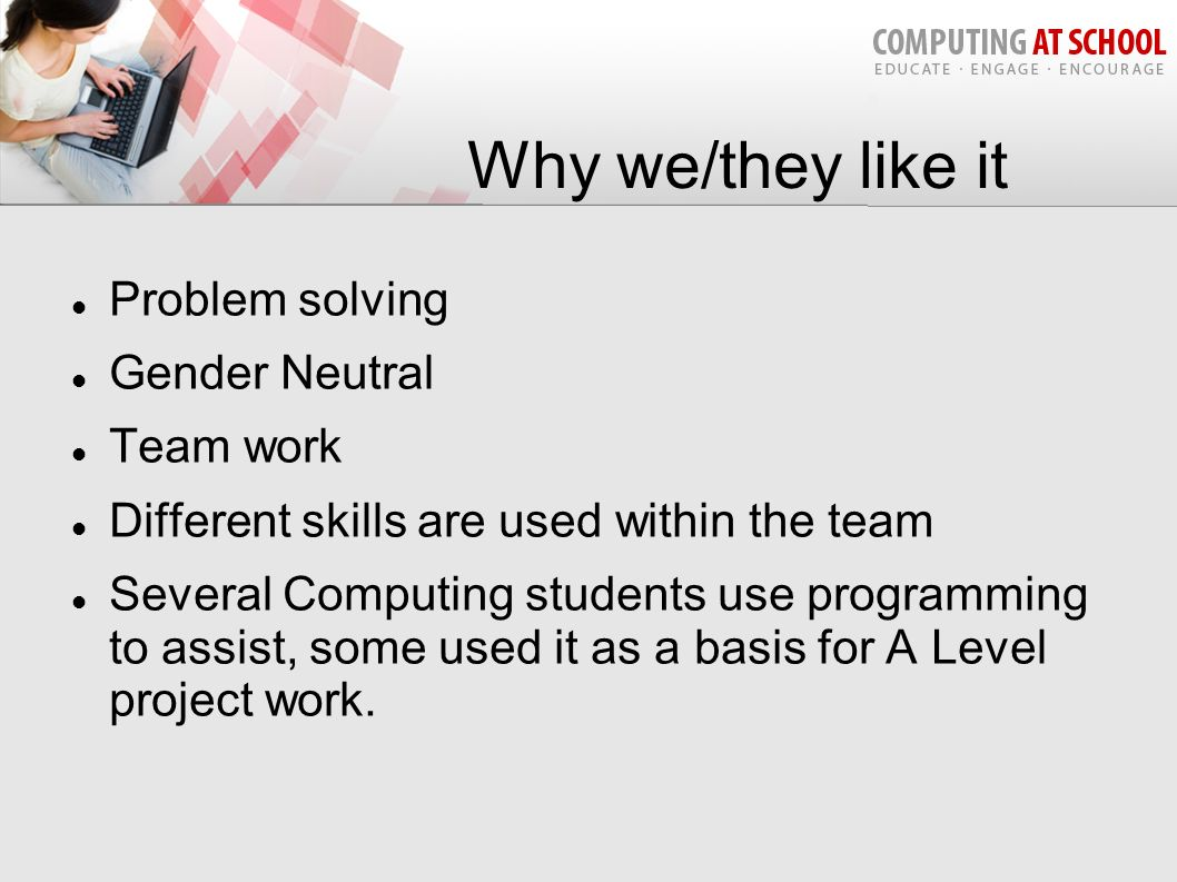 Why we/they like it Problem solving Gender Neutral Team work Different skills are used within the team Several Computing students use programming to a