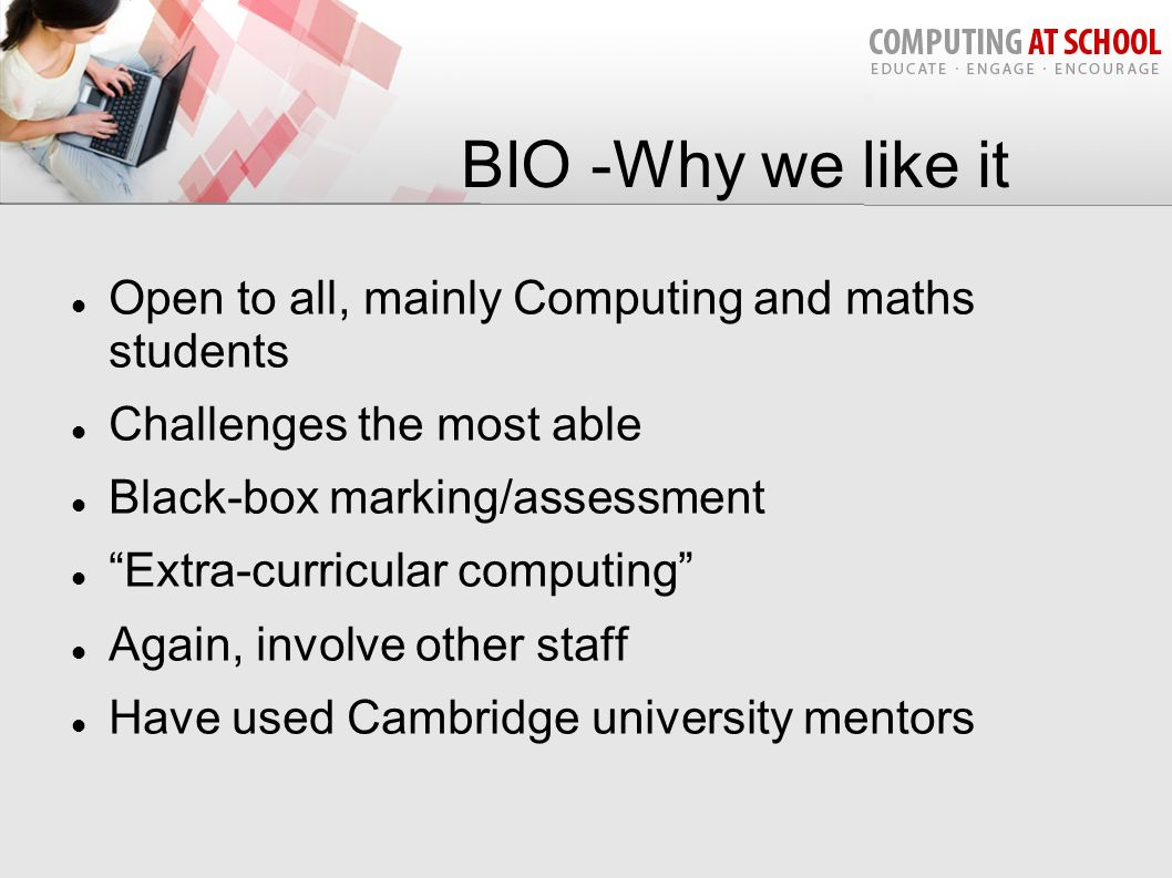 BIO -Why we like it Open to all, mainly Computing and maths students Challenges the most able Black-box marking/assessment Extra-curricular computing