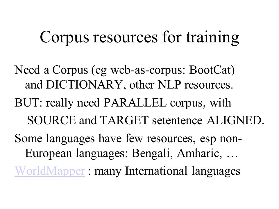 Corpus resources for training Need a Corpus (eg web-as-corpus: BootCat) and DICTIONARY, other NLP resources. BUT: really need PARALLEL corpus, with SO