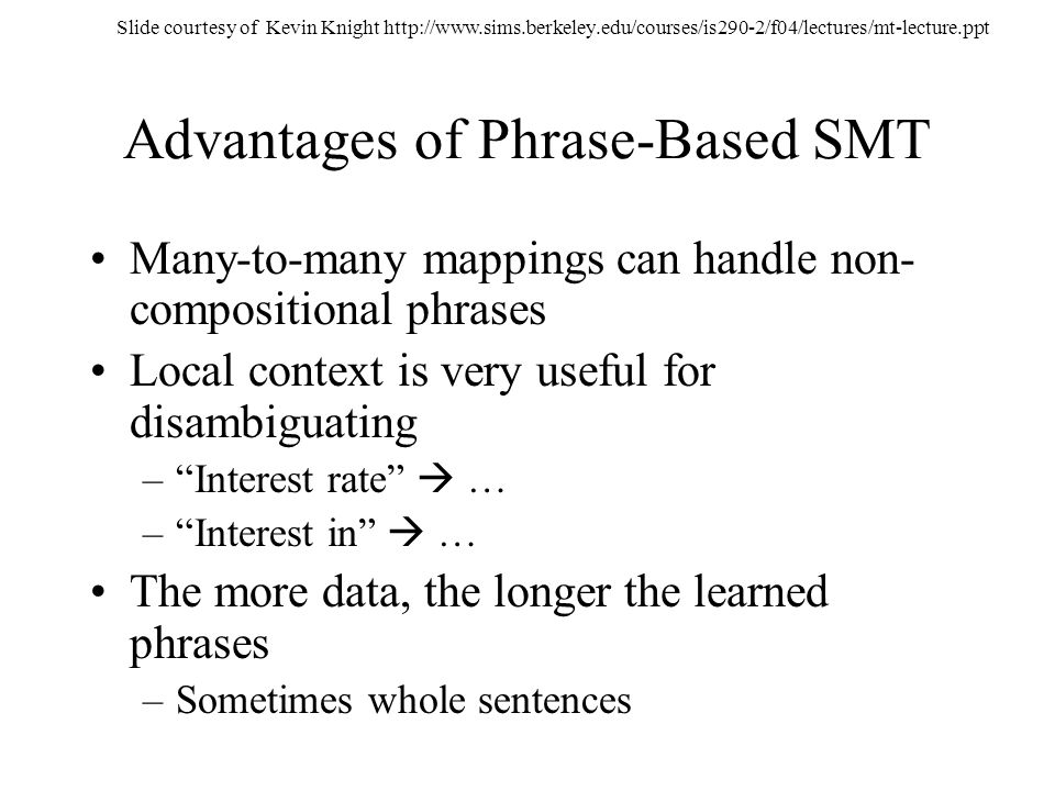 Advantages of Phrase-Based SMT Many-to-many mappings can handle non- compositional phrases Local context is very useful for disambiguating –Interest r
