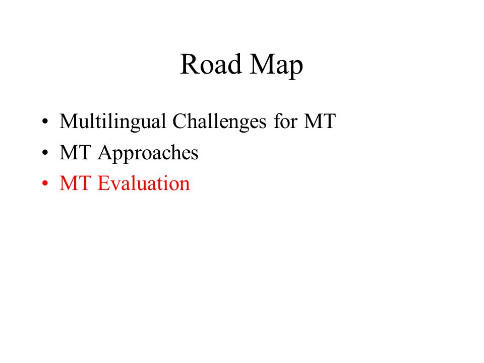 Road Map Multilingual Challenges for MT MT Approaches MT Evaluation