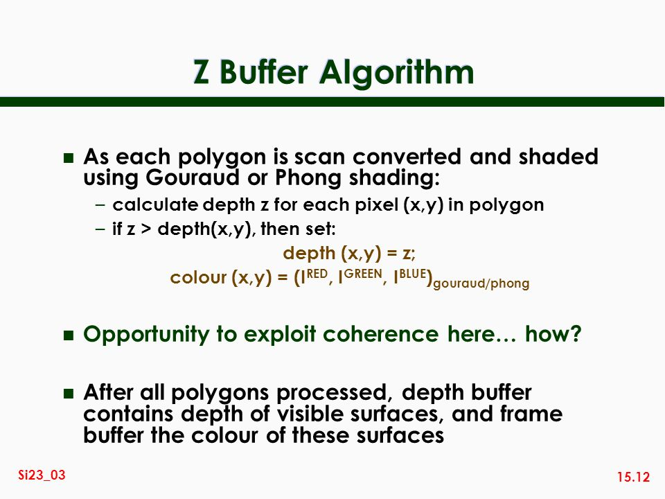 15.12 Si23_03 Z Buffer Algorithm n As each polygon is scan converted and shaded using Gouraud or Phong shading: – calculate depth z for each pixel (x,