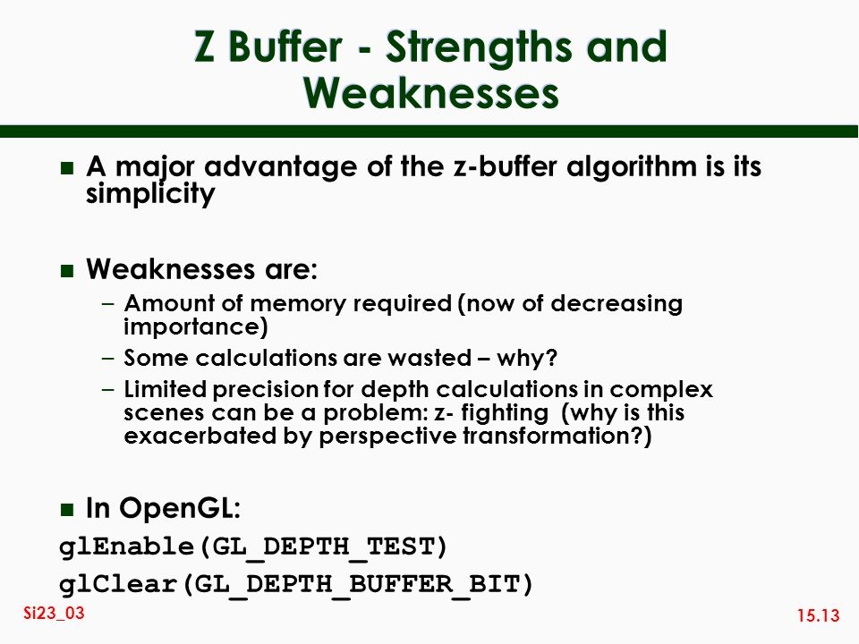 15.13 Si23_03 Z Buffer - Strengths and Weaknesses n A major advantage of the z-buffer algorithm is its simplicity n Weaknesses are: – Amount of memory