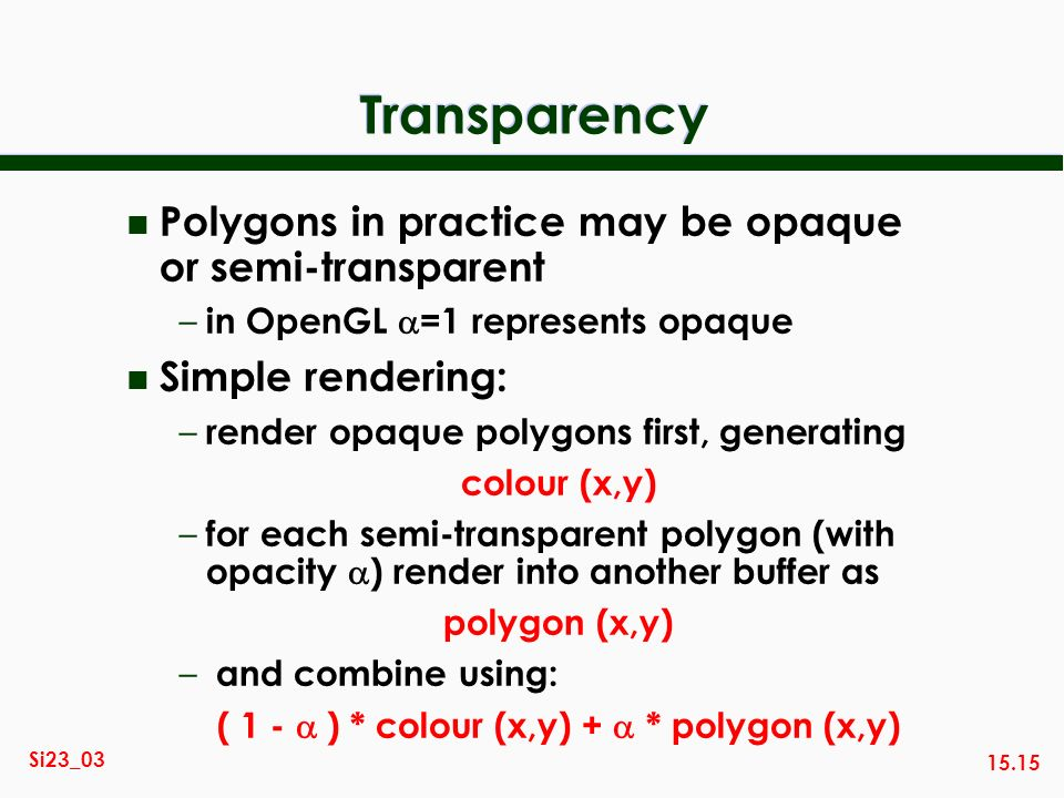15.15 Si23_03 Transparency n Polygons in practice may be opaque or semi-transparent – in OpenGL =1 represents opaque n Simple rendering: – render opaq