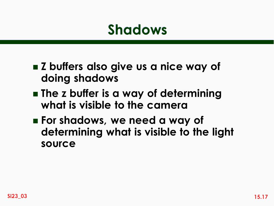 15.17 Si23_03 Shadows n Z buffers also give us a nice way of doing shadows n The z buffer is a way of determining what is visible to the camera n For