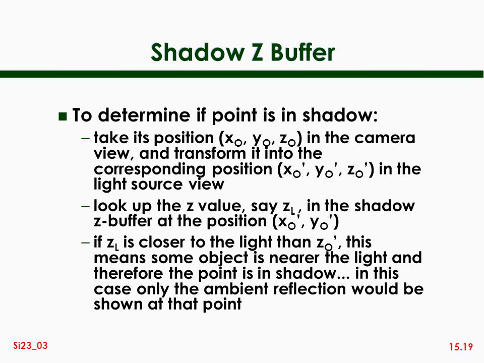 15.19 Si23_03 Shadow Z Buffer n To determine if point is in shadow: – take its position (x O, y O, z O ) in the camera view, and transform it into the corresponding position (x O, y O, z O ) in the light source view – look up the z value, say z L, in the shadow z-buffer at the position (x O, y O ) – if z L is closer to the light than z O, this means some object is nearer the light and therefore the point is in shadow...
