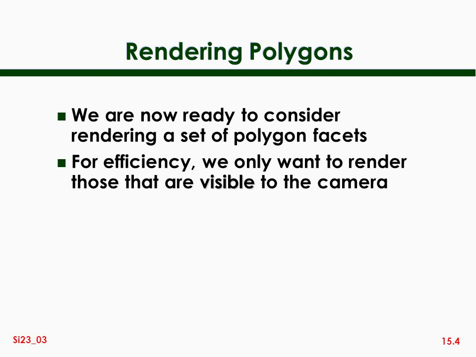 15.4 Si23_03 Rendering Polygons n We are now ready to consider rendering a set of polygon facets visible n For efficiency, we only want to render those that are visible to the camera