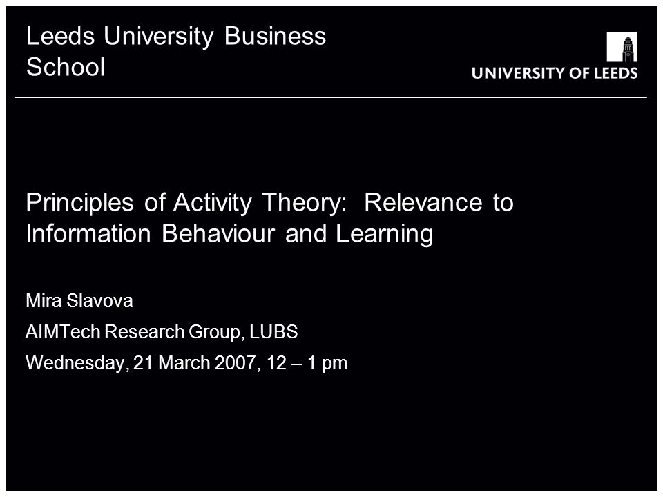 Leeds University Business School Principles of Activity Theory: Relevance to Information Behaviour and Learning Mira Slavova AIMTech Research Group, LUBS Wednesday, 21 March 2007, 12 – 1 pm