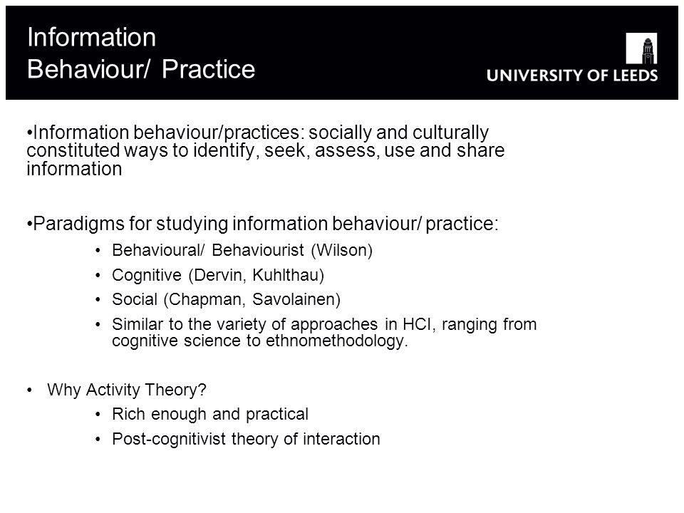 Information behaviour/practices: socially and culturally constituted ways to identify, seek, assess, use and share information Paradigms for studying information behaviour/ practice: Behavioural/ Behaviourist (Wilson) Cognitive (Dervin, Kuhlthau) Social (Chapman, Savolainen) Similar to the variety of approaches in HCI, ranging from cognitive science to ethnomethodology.