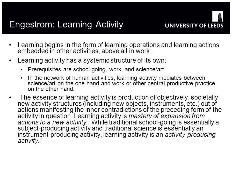 Engestrom: Learning Activity Learning begins in the form of learning operations and learning actions embedded in other activities, above all in work.