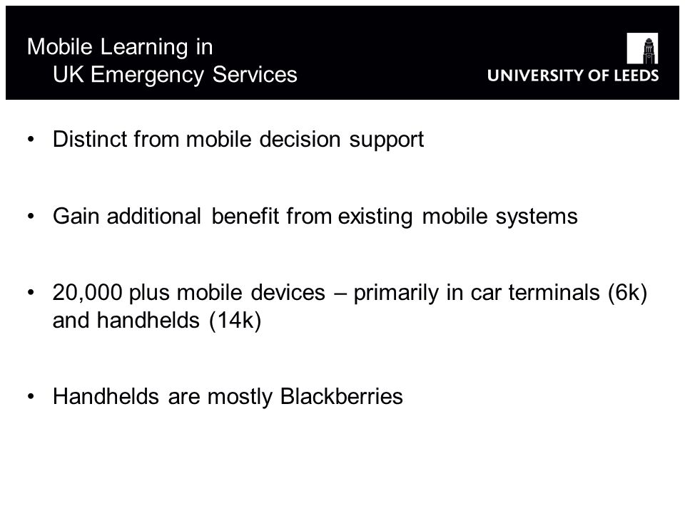 Mobile Learning in UK Emergency Services Distinct from mobile decision support Gain additional benefit from existing mobile systems 20,000 plus mobile devices – primarily in car terminals (6k) and handhelds (14k) Handhelds are mostly Blackberries